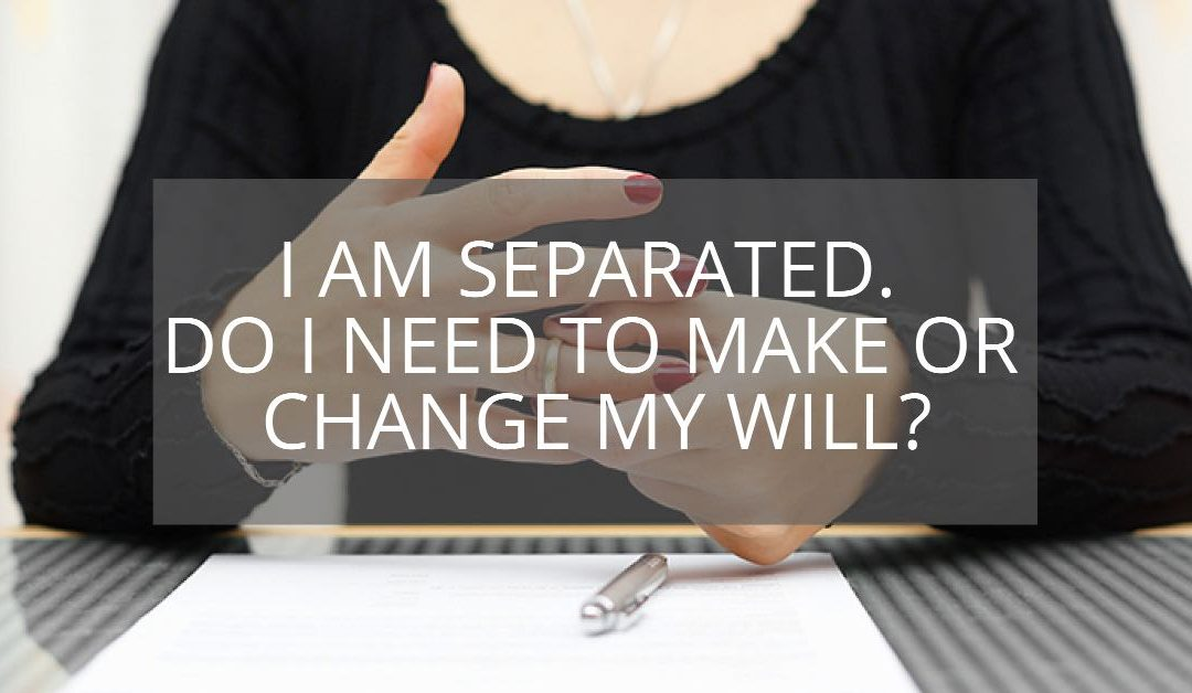 I Am Separated – Do I Need To Make Or Change My Will?